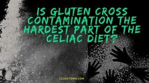 Is Gluten Cross Contamination the Hardest Part of the Celiac Diet?